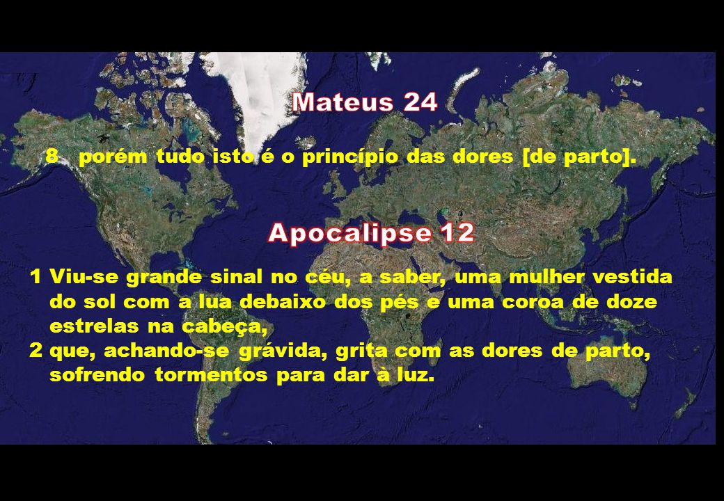 Mateus 24 porém tudo isto é o princípio das dores [de parto]. Apocalipse 12. 1 Viu-se grande sinal no céu, a saber, uma mulher vestida.